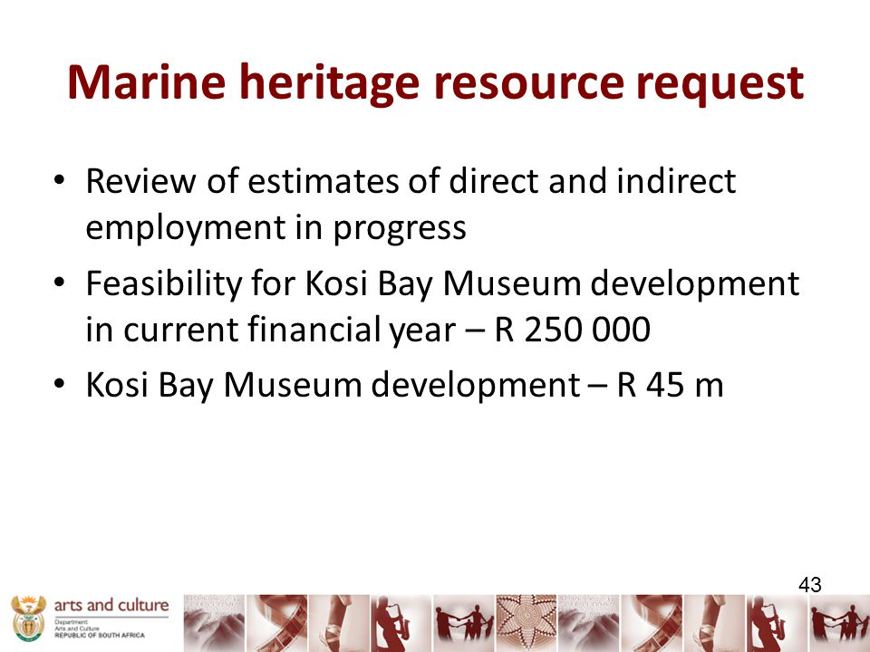 Marine heritage resource request Review of estimates of direct and indirect employment in progress Feasibility for Kosi Bay Museum development in current financial year – R 250 000 Kosi Bay Museum development – R 45 m 43