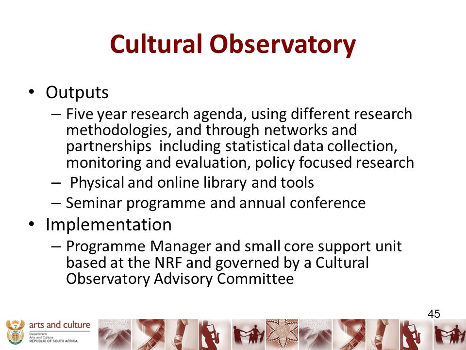 Cultural Observatory Outputs – Five year research agenda, using different research methodologies, and through networks and partnerships including statistical data collection, monitoring and evaluation, policy focused research – Physical and online library and tools – Seminar programme and annual conference Implementation – Programme Manager and small core support unit based at the NRF and governed by a Cultural Observatory Advisory Committee 45