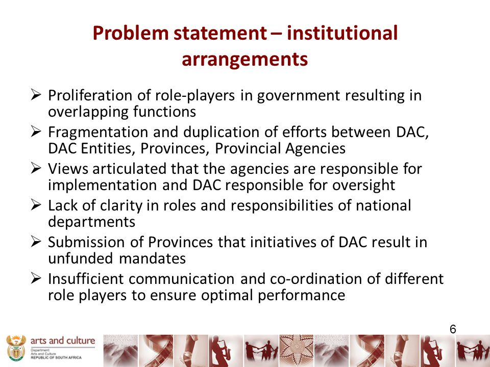 Problem statement – institutional arrangements  Proliferation of role-players in government resulting in overlapping functions  Fragmentation and duplication of efforts between DAC, DAC Entities, Provinces, Provincial Agencies  Views articulated that the agencies are responsible for implementation and DAC responsible for oversight  Lack of clarity in roles and responsibilities of national departments  Submission of Provinces that initiatives of DAC result in unfunded mandates  Insufficient communication and co-ordination of different role players to ensure optimal performance 6