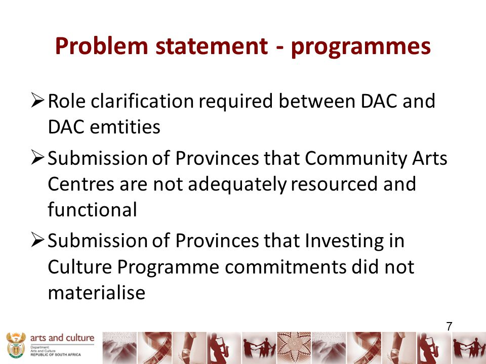 Problem statement - programmes  Role clarification required between DAC and DAC emtities  Submission of Provinces that Community Arts Centres are not adequately resourced and functional  Submission of Provinces that Investing in Culture Programme commitments did not materialise 7