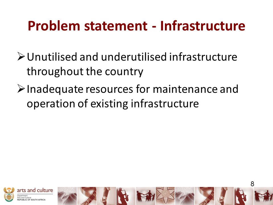 Problem statement - Infrastructure  Unutilised and underutilised infrastructure throughout the country  Inadequate resources for maintenance and operation of existing infrastructure 8