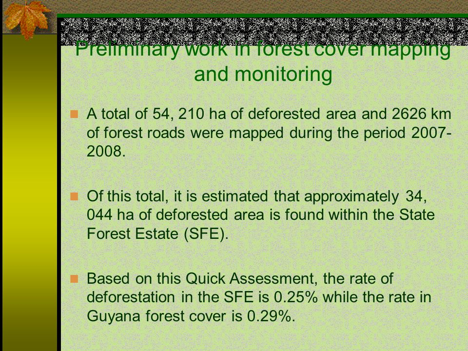 Preliminary work in forest cover mapping and monitoring A total of 54, 210 ha of deforested area and 2626 km of forest roads were mapped during the period 2007- 2008.
