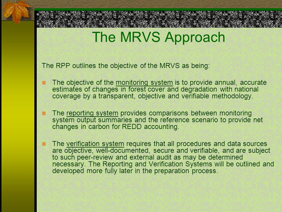 The MRVS Approach The RPP outlines the objective of the MRVS as being: The objective of the monitoring system is to provide annual, accurate estimates of changes in forest cover and degradation with national coverage by a transparent, objective and verifiable methodology.