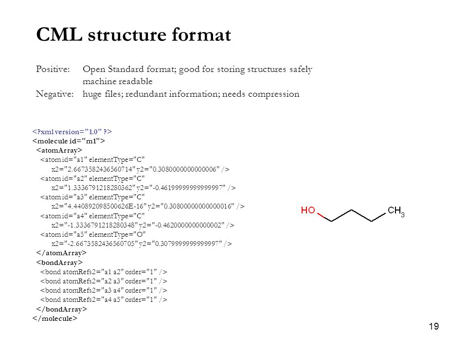 19 CML structure format Positive: Open Standard format; good for storing structures safely machine readable Negative: huge files; redundant information; needs compression <atom id= a1 elementType= C x2= 2.6673582436560714 y2= 0.3080000000000006 /> <atom id= a2 elementType= C x2= 1.3336791218280362 y2= -0.46199999999999997 /> <atom id= a3 elementType= C x2= 4.440892098500626E-16 y2= 0.30800000000000016 /> <atom id= a4 elementType= C x2= -1.3336791218280348 y2= -0.4620000000000002 /> <atom id= a5 elementType= O x2= -2.6673582436560705 y2= 0.3079999999999997 />