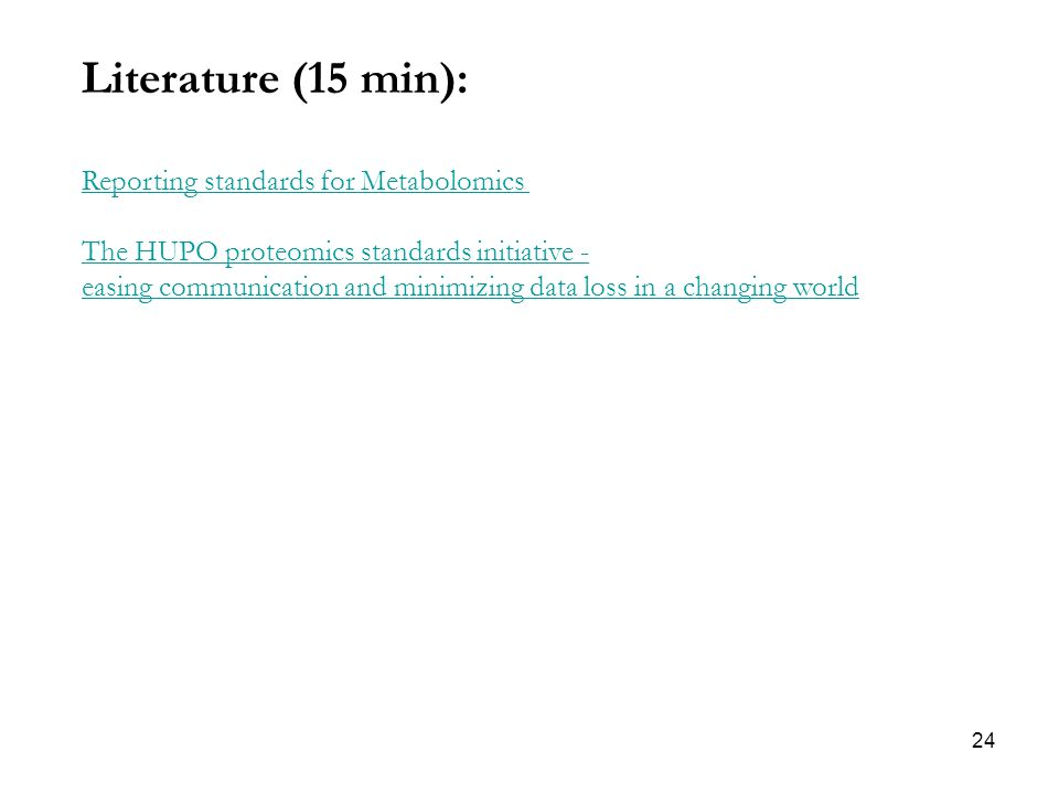 24 Literature (15 min): Reporting standards for Metabolomics The HUPO proteomics standards initiative - easing communication and minimizing data loss in a changing world