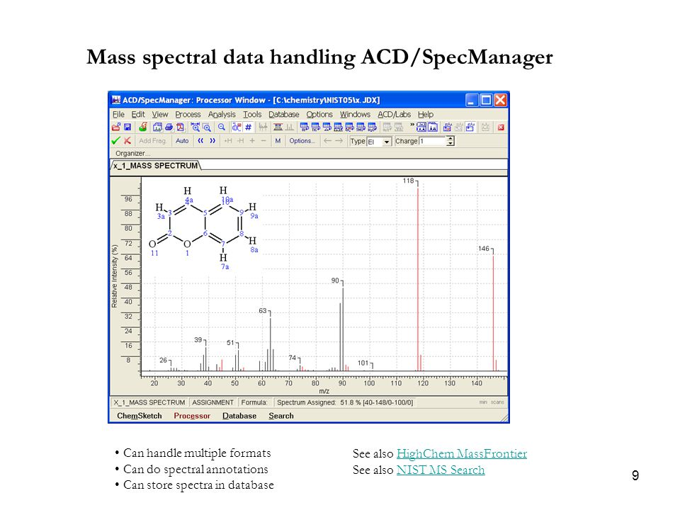 9 Mass spectral data handling ACD/SpecManager Can handle multiple formats Can do spectral annotations Can store spectra in database See also HighChem MassFrontier See also NIST MS SearchHighChem MassFrontierNIST MS Search