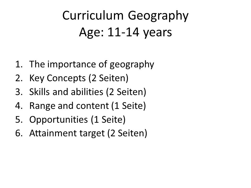 Curriculum Geography Age: 11-14 years 1.The importance of geography 2.Key Concepts (2 Seiten) 3.Skills and abilities (2 Seiten) 4.Range and content (1 Seite) 5.Opportunities (1 Seite) 6.Attainment target (2 Seiten)
