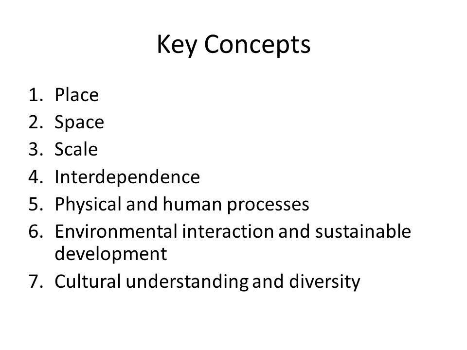 Key Concepts 1.Place 2.Space 3.Scale 4.Interdependence 5.Physical and human processes 6.Environmental interaction and sustainable development 7.Cultural understanding and diversity