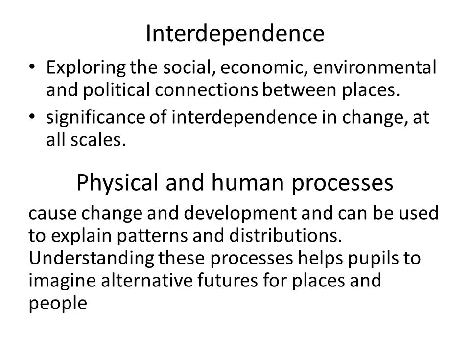 Interdependence Exploring the social, economic, environmental and political connections between places.