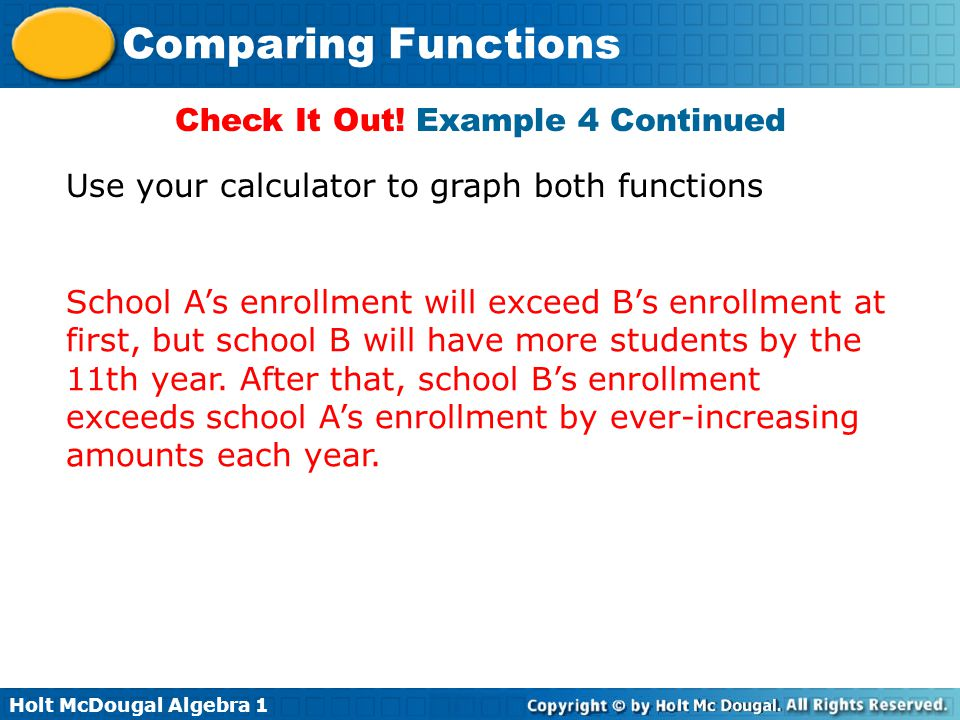 Holt McDougal Algebra 1 Comparing Functions Check It Out! Example 4 Continued School A's enrollment will exceed B's enrollment at first, but school B