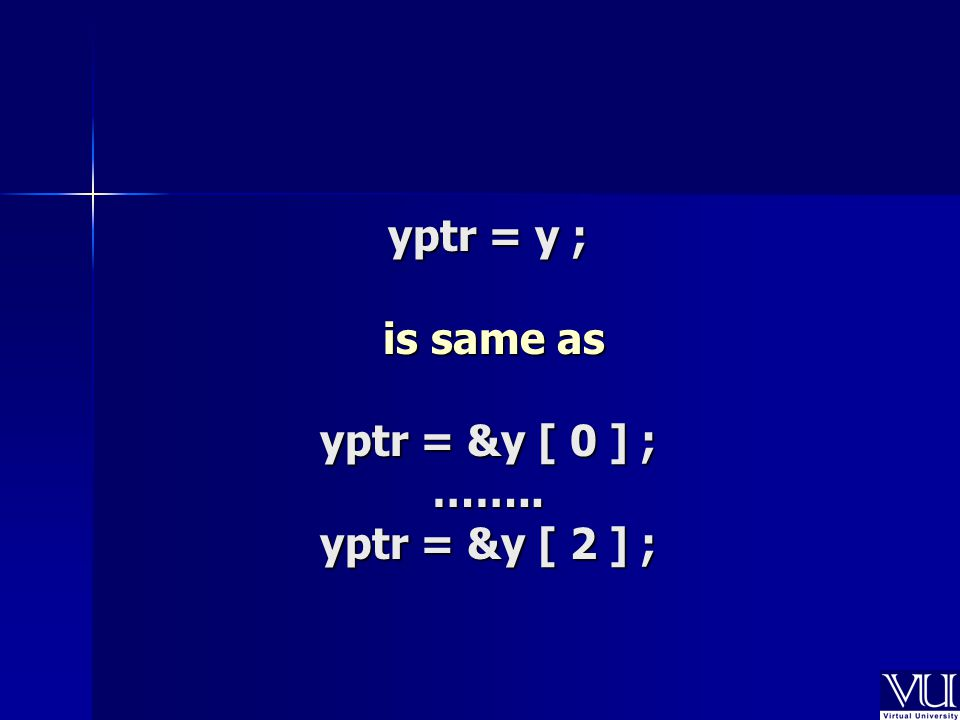 yptr = y ; is same as yptr = &y [ 0 ] ; …….. yptr = &y [ 2 ] ;