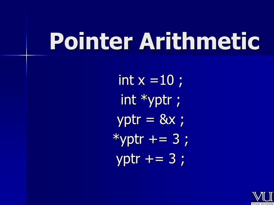 Pointer Arithmetic int x =10 ; int *yptr ; yptr = &x ; *yptr += 3 ; yptr += 3 ;