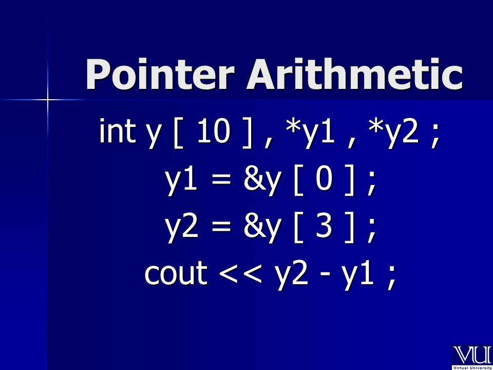 Pointer Arithmetic int y [ 10 ], *y1, *y2 ; y1 = &y [ 0 ] ; y1 = &y [ 0 ] ; y2 = &y [ 3 ] ; y2 = &y [ 3 ] ; cout << y2 - y1 ; cout << y2 - y1 ;