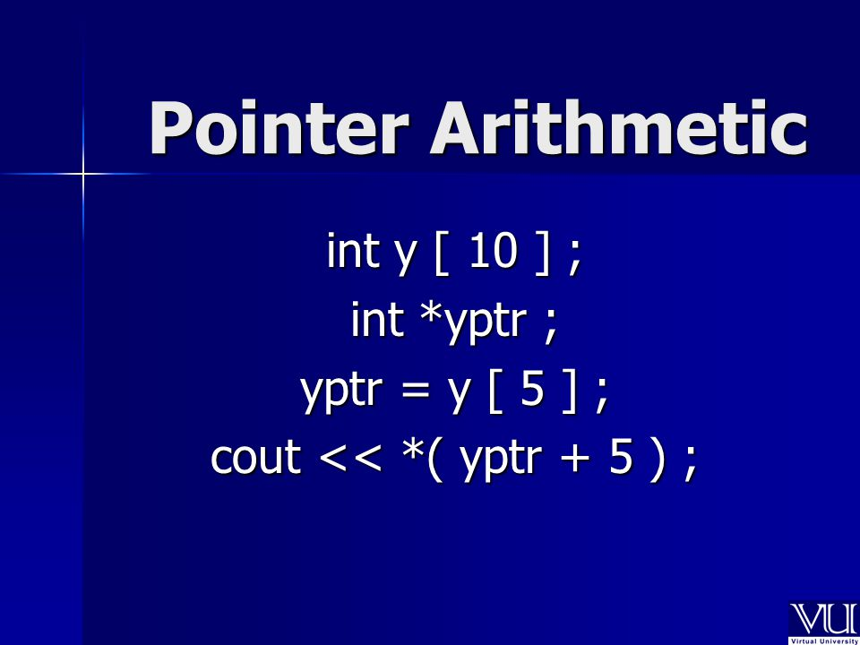 Pointer Arithmetic int y [ 10 ] ; int *yptr ; yptr = y [ 5 ] ; cout << *( yptr + 5 ) ;