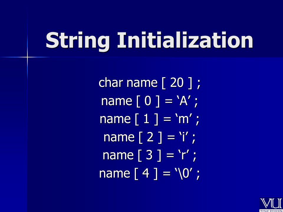 String Initialization char name [ 20 ] ; name [ 0 ] = 'A' ; name [ 1 ] = 'm' ; name [ 2 ] = 'i' ; name [ 3 ] = 'r' ; name [ 4 ] = '\0' ;