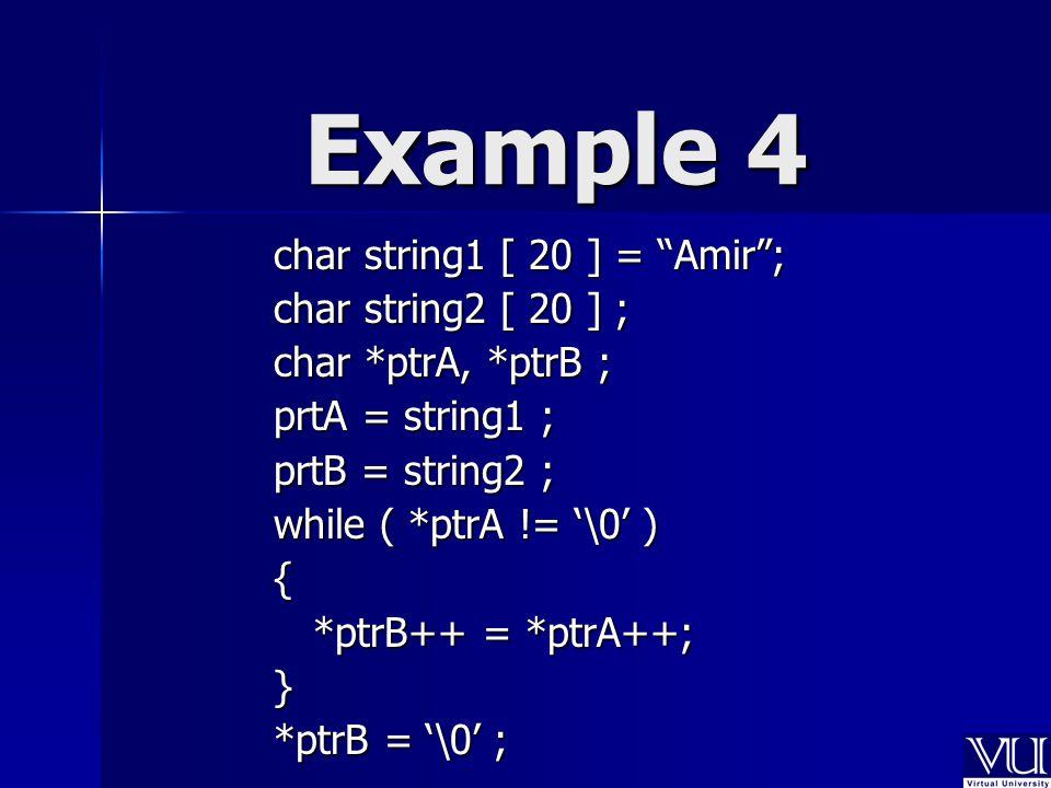 Example 4 char string1 [ 20 ] = Amir ; char string2 [ 20 ] ; char *ptrA, *ptrB ; prtA = string1 ; prtB = string2 ; while ( *ptrA != '\0' ) { *ptrB++ = *ptrA++; } *ptrB = '\0' ;