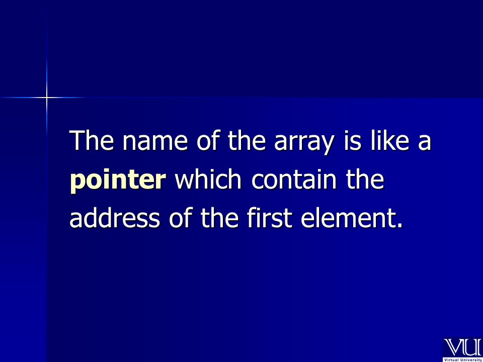 The name of the array is like a pointer which contain the address of the first element.