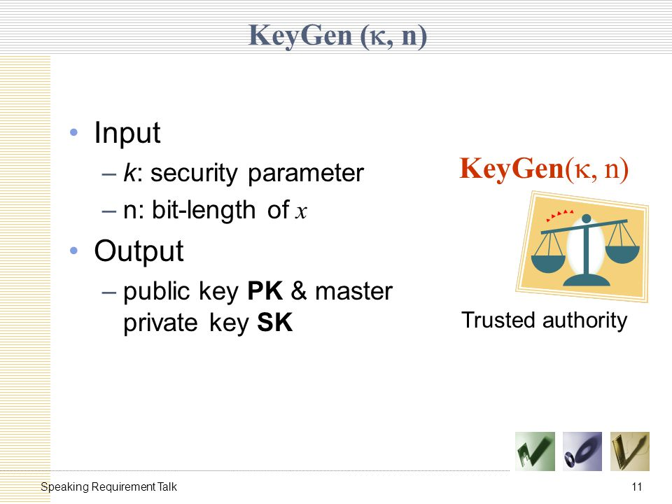 11Speaking Requirement Talk KeyGen ( , n) Input –k: security parameter –n: bit-length of x Output –public key PK & master private key SK KeyGen( , n) Trusted authority