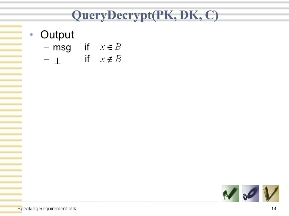 14Speaking Requirement Talk QueryDecrypt(PK, DK, C) Output –msg if – if