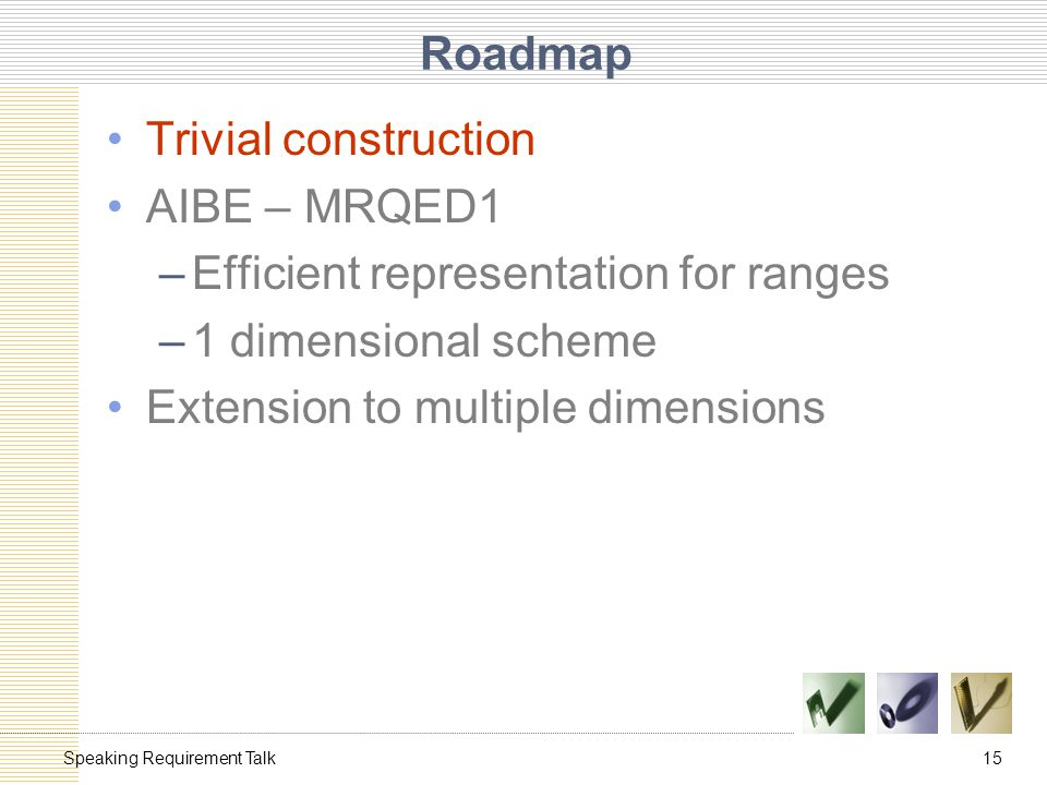 15Speaking Requirement Talk Roadmap Trivial construction AIBE – MRQED1 –Efficient representation for ranges –1 dimensional scheme Extension to multiple dimensions