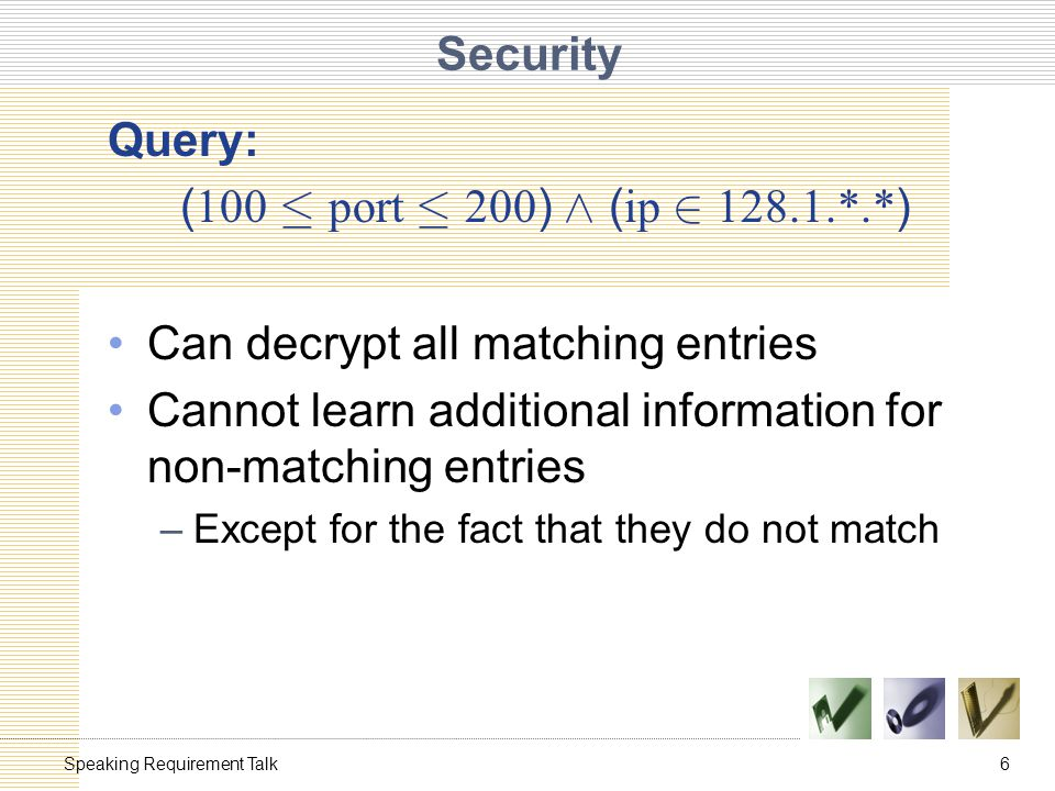 6Speaking Requirement Talk Security Query: ( 100 · port · 200 ) Æ ( ip 2 128.1.*.* ) Can decrypt all matching entries Cannot learn additional information for non-matching entries –Except for the fact that they do not match