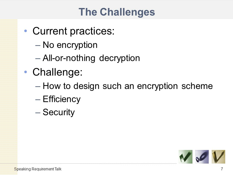 7Speaking Requirement Talk The Challenges Current practices: –No encryption –All-or-nothing decryption Challenge: –How to design such an encryption scheme –Efficiency –Security
