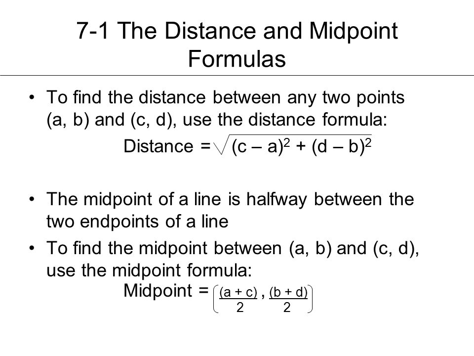 7-1 The Distance and Midpoint Formulas To find the distance between any two points (a, b) and (c, d), use the distance formula: Distance = (c – a) 2 + (d – b) 2 The midpoint of a line is halfway between the two endpoints of a line To find the midpoint between (a, b) and (c, d), use the midpoint formula: Midpoint = (a + c), (b + d) 2 2