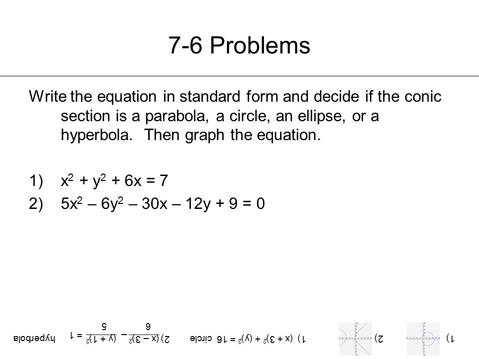 7-6 Problems Write the equation in standard form and decide if the conic section is a parabola, a circle, an ellipse, or a hyperbola. Then graph the e