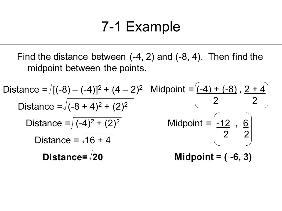 7-1 Example Find the distance between (-4, 2) and (-8, 4). Then find the midpoint between the points. Distance = [(-8) – (-4)] 2 + (4 – 2) 2 Distance