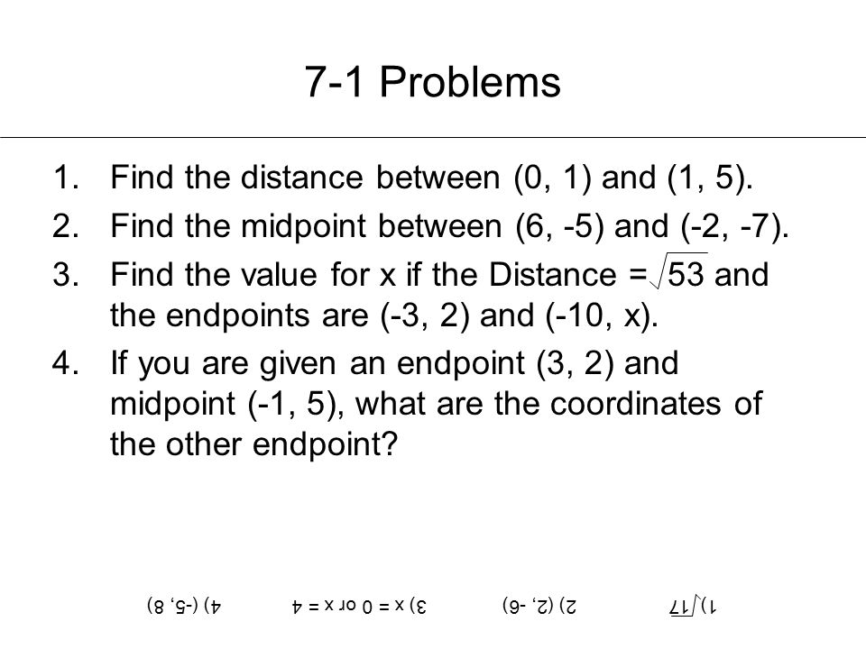 7-1 Problems 1.Find the distance between (0, 1) and (1, 5). 2.Find the midpoint between (6, -5) and (-2, -7). 3.Find the value for x if the Distance =