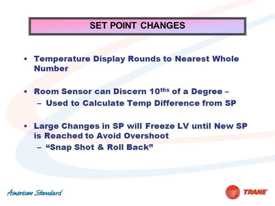 SET POINT CHANGES Temperature Display Rounds to Nearest Whole Number Room Sensor can Discern 10 ths of a Degree – –Used to Calculate Temp Difference from SP Large Changes in SP will Freeze LV until New SP is Reached to Avoid Overshoot – Snap Shot & Roll Back