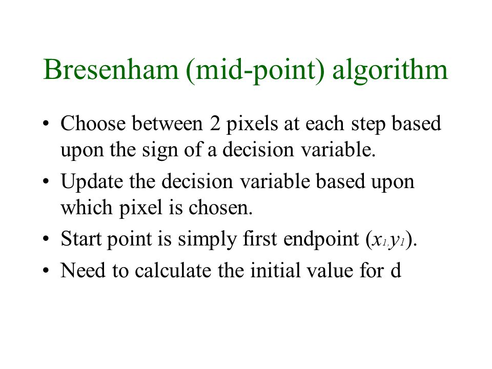 30/9/2008Lecture 217 Bresenham (mid-point) algorithm Choose between 2 pixels at each step based upon the sign of a decision variable.