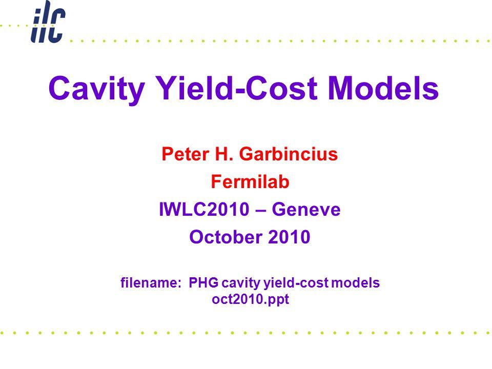 Cavity Yield-Cost Models Peter H. Garbincius Fermilab IWLC2010 – Geneve October 2010 filename: PHG cavity yield-cost models oct2010.ppt