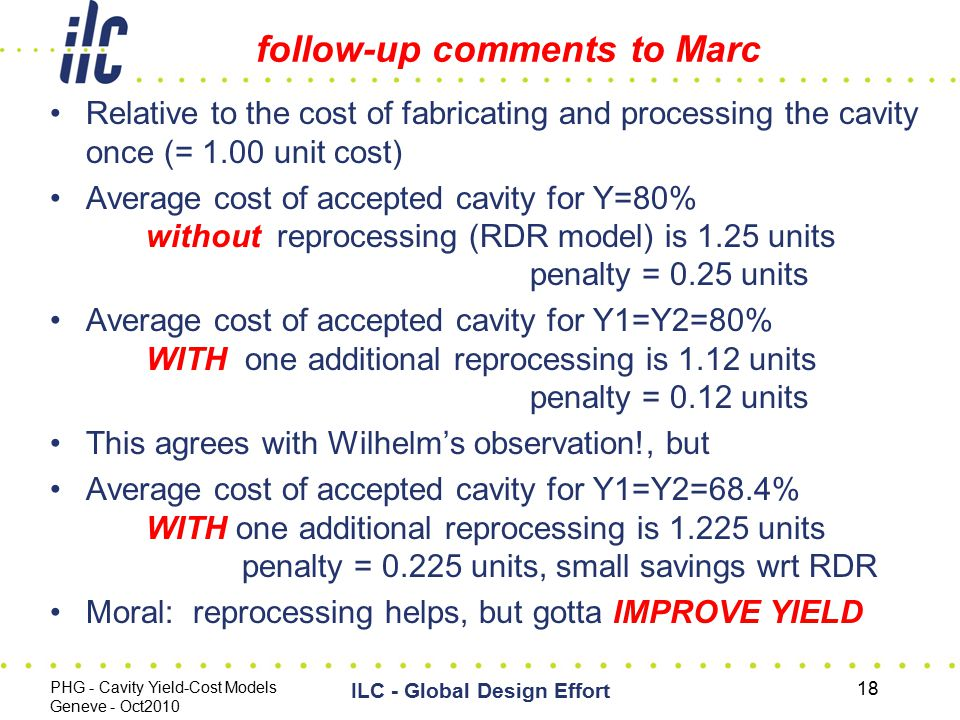 follow-up comments to Marc Relative to the cost of fabricating and processing the cavity once (= 1.00 unit cost) Average cost of accepted cavity for Y=80% without reprocessing (RDR model) is 1.25 units penalty = 0.25 units Average cost of accepted cavity for Y1=Y2=80% WITH one additional reprocessing is 1.12 units penalty = 0.12 units This agrees with Wilhelm's observation!, but Average cost of accepted cavity for Y1=Y2=68.4% WITH one additional reprocessing is 1.225 units penalty = 0.225 units, small savings wrt RDR Moral: reprocessing helps, but gotta IMPROVE YIELD PHG - Cavity Yield-Cost Models Geneve - Oct2010 ILC - Global Design Effort 18