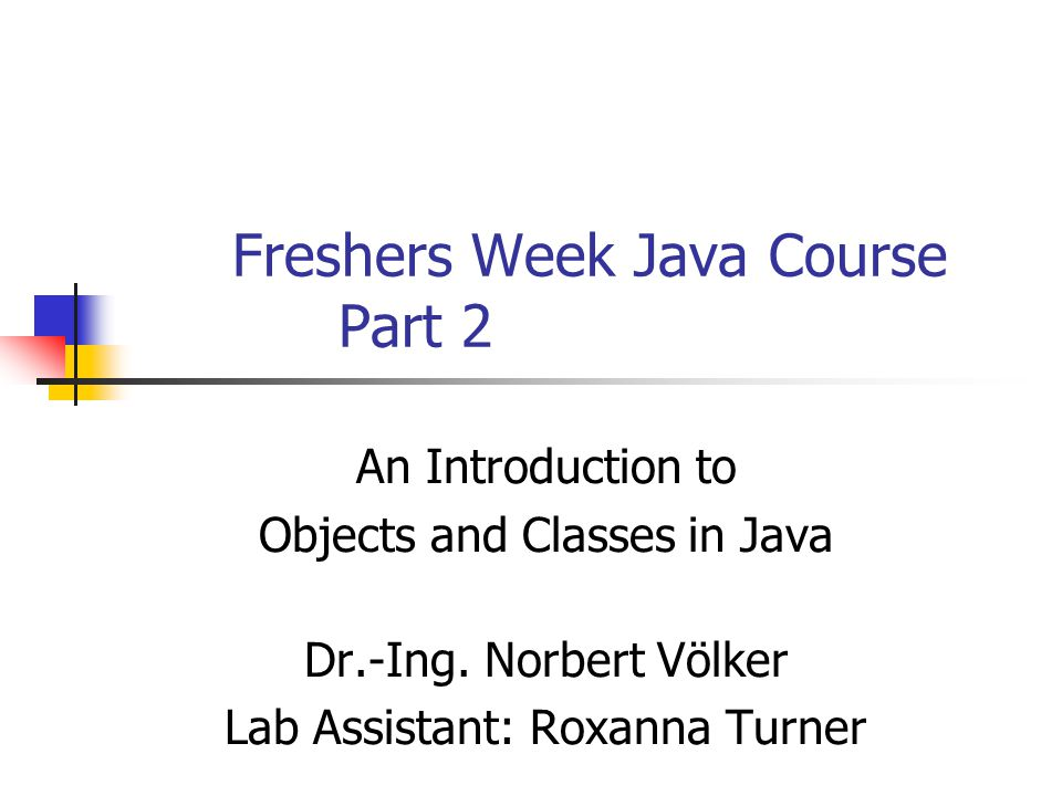 Freshers Week Java Course Part 2 An Introduction to Objects and Classes in Java Dr.-Ing. Norbert Völker Lab Assistant: Roxanna Turner