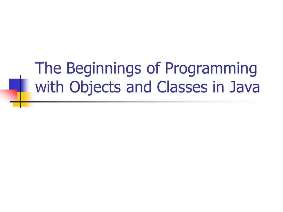 The Beginnings of Programming with Objects and Classes in Java