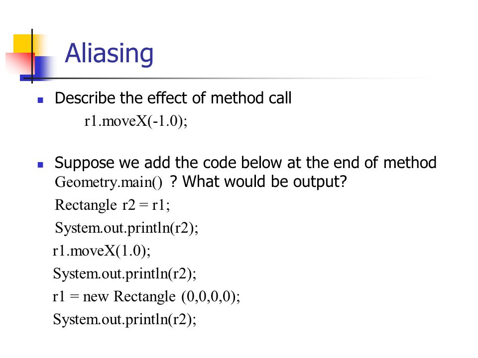 Aliasing Describe the effect of method call r1.moveX(-1.0); Suppose we add the code below at the end of method Geometry.main() ? What would be output?