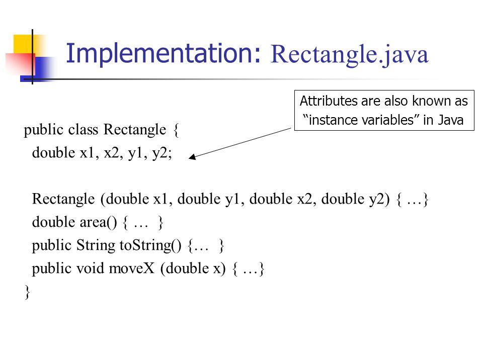 Implementation: Rectangle.java public class Rectangle { double x1, x2, y1, y2; Rectangle (double x1, double y1, double x2, double y2) { …} double area