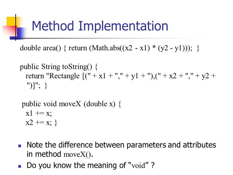 Method Implementation double area() { return (Math.abs((x2 - x1) * (y2 - y1))); } public String toString() { return