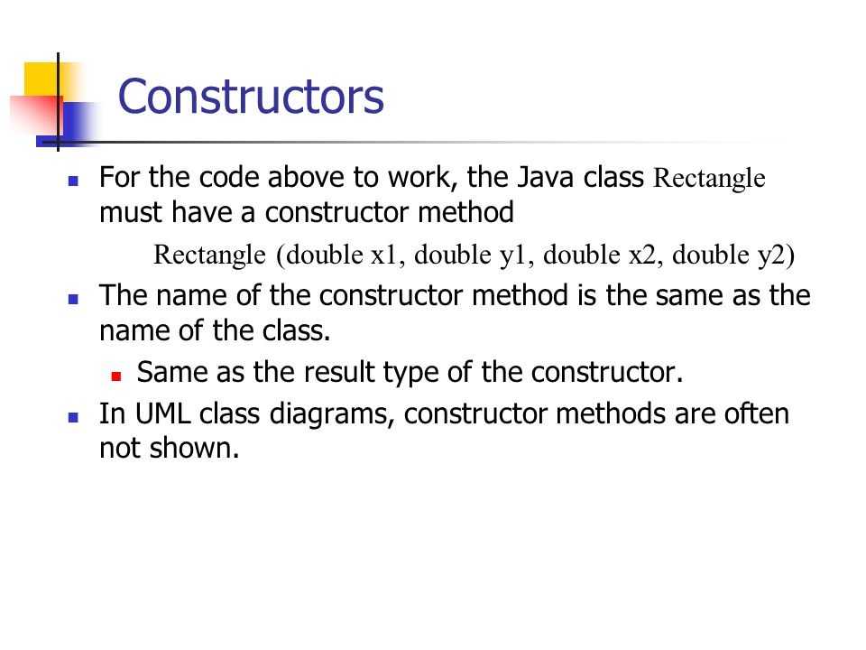 Constructors For the code above to work, the Java class Rectangle must have a constructor method Rectangle (double x1, double y1, double x2, double y2