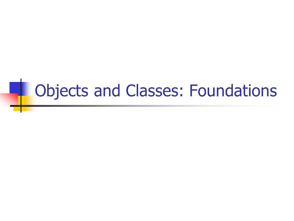 Objects and Classes: Foundations