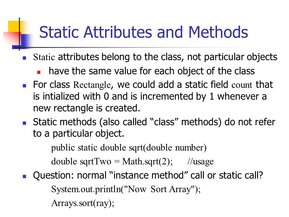 Static Attributes and Methods Static attributes belong to the class, not particular objects have the same value for each object of the class For class