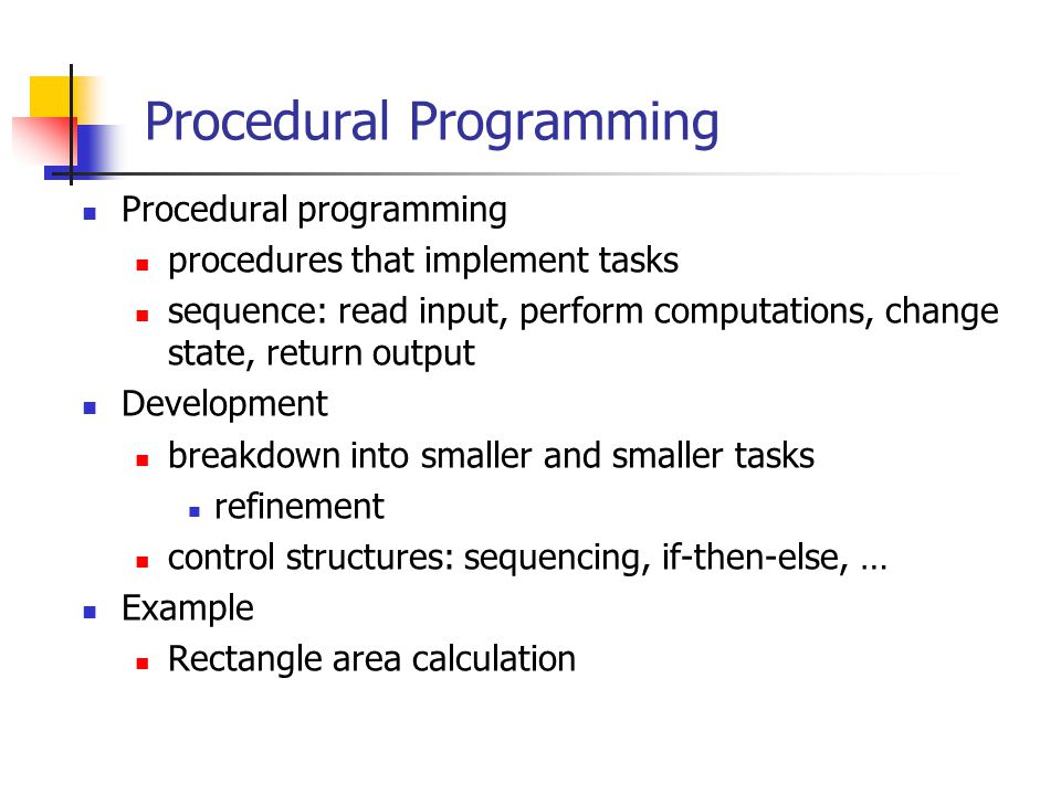 Procedural Programming Procedural programming procedures that implement tasks sequence: read input, perform computations, change state, return output