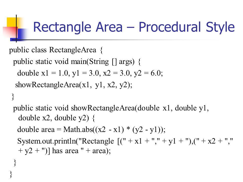 Rectangle Area – Procedural Style public class RectangleArea { public static void main(String [] args) { double x1 = 1.0, y1 = 3.0, x2 = 3.0, y2 = 6.0