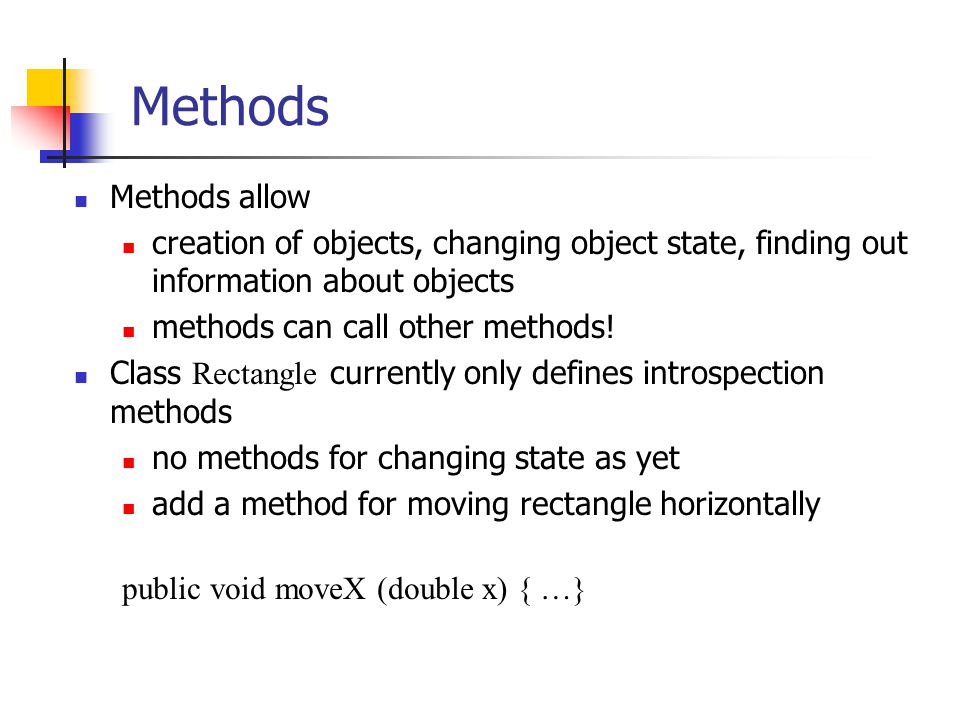 Methods Methods allow creation of objects, changing object state, finding out information about objects methods can call other methods! Class Rectangl