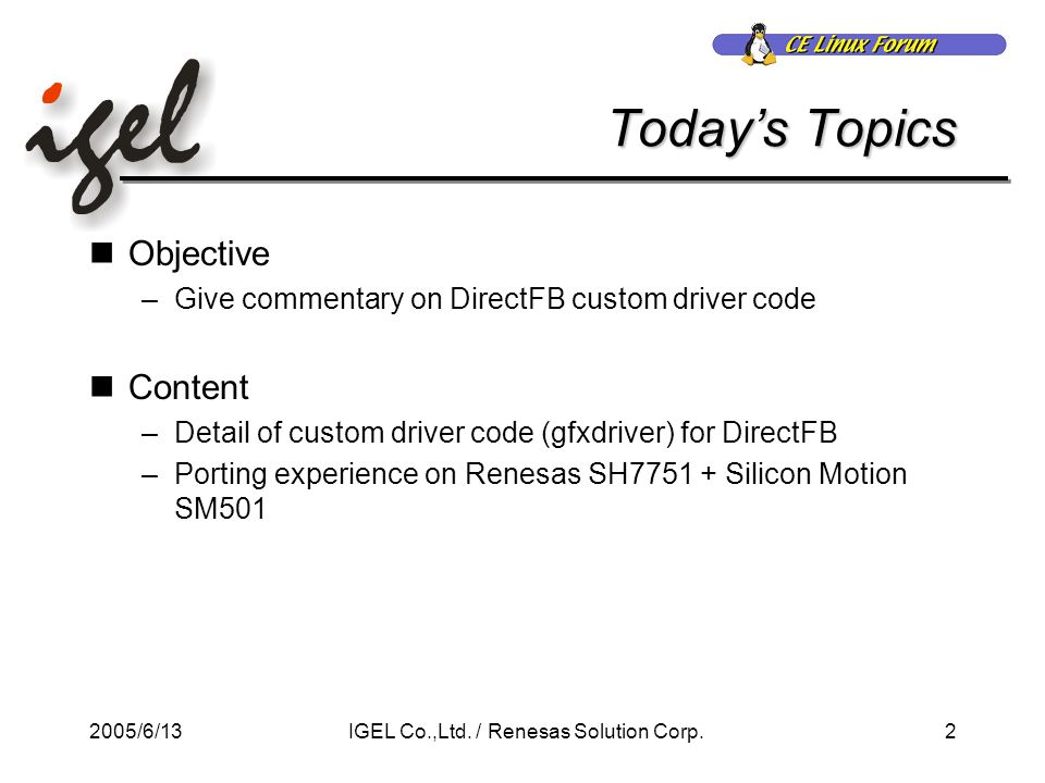 2005/6/132IGEL Co.,Ltd. / Renesas Solution Corp. Today's Topics Objective –Give commentary on DirectFB custom driver code Content –Detail of custom dr
