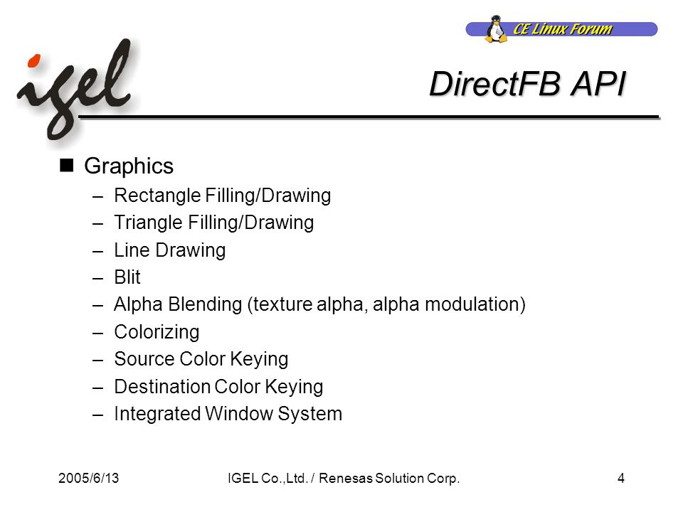 2005/6/134IGEL Co.,Ltd. / Renesas Solution Corp. DirectFB API Graphics –Rectangle Filling/Drawing –Triangle Filling/Drawing –Line Drawing –Blit –Alpha