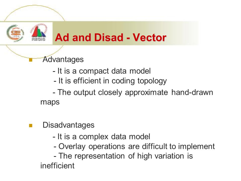 Ad and Disad - Vector Advantages - It is a compact data model - It is efficient in coding topology - The output closely approximate hand-drawn maps Di