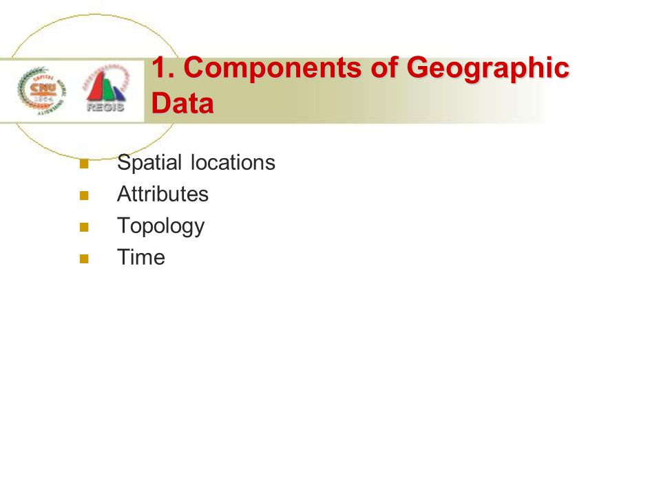 1. Components of Geographic Data Spatial locations Attributes Topology Time