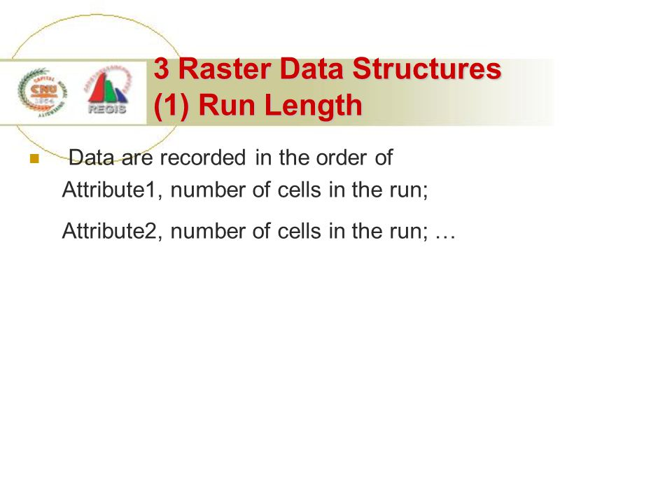 3 Raster Data Structures (1) Run Length Data are recorded in the order of Attribute1, number of cells in the run; Attribute2, number of cells in the run; …
